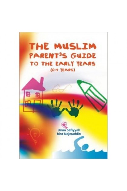 The Muslim Parent's Guide To The Early Years ( 0-5 Years)